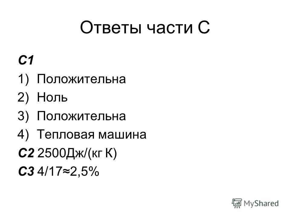Ответы части С С1 1)Положительна 2)Ноль 3)Положительна 4)Тепловая машина С2 2500Дж/(кг К) С3 4/172,5%
