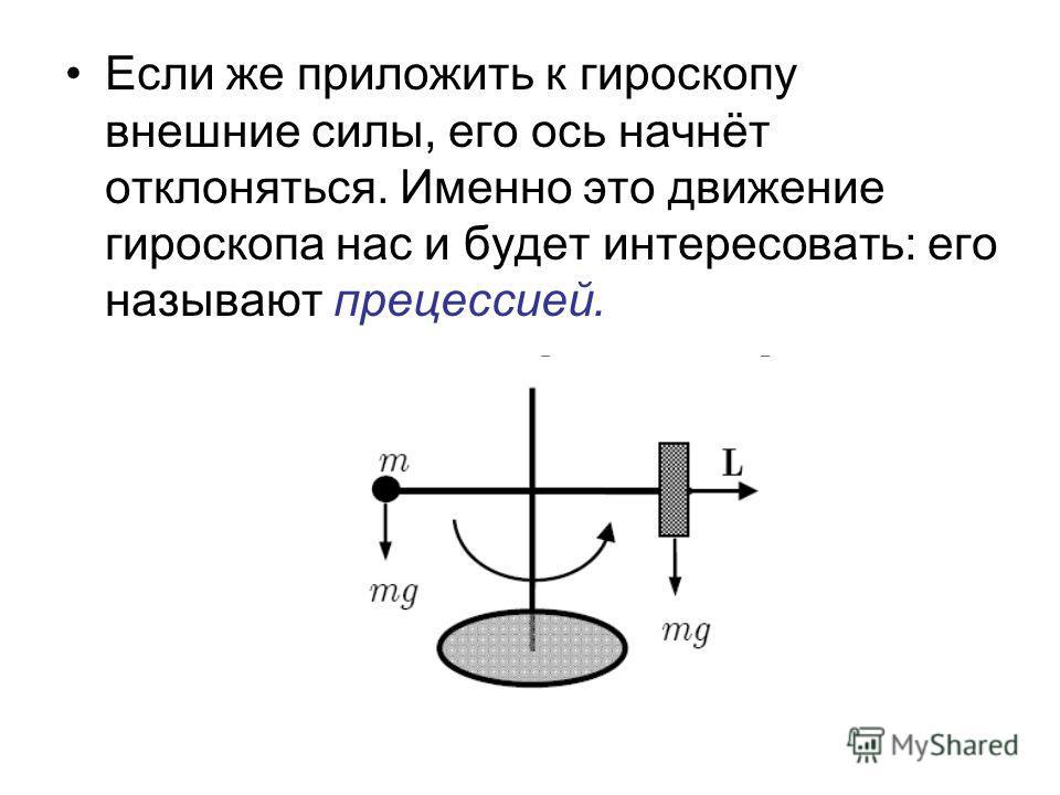 Если же приложить к гироскопу внешние силы, его ось начнёт отклоняться. Именно это движение гироскопа нас и будет интересовать: его называют прецессией.