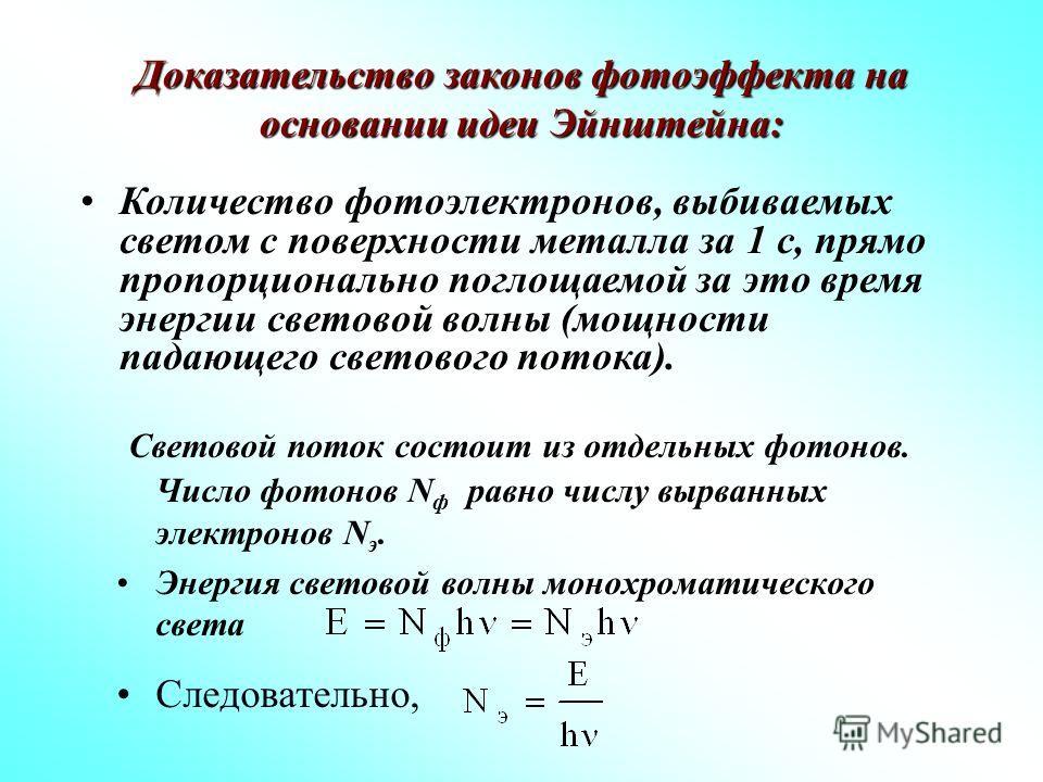 Доказательство законов фотоэффекта на основании идеи Эйнштейна: Световой поток состоит из отдельных фотонов. Число фотонов N ф равно числу вырванных электронов N э. Энергия световой волны монохроматического света Следовательно, Количество фотоэлектро