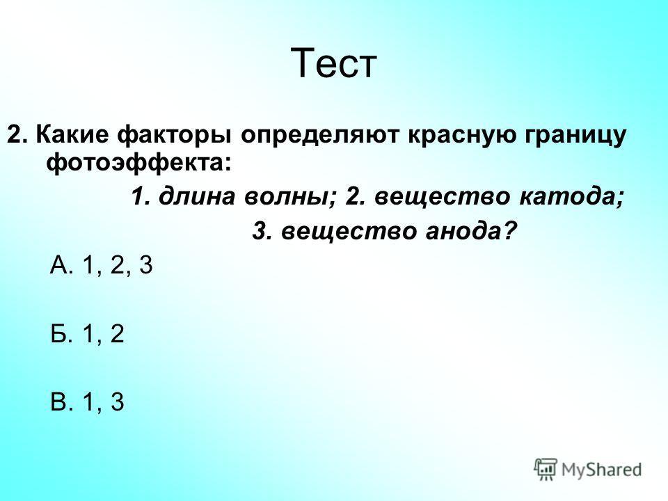 Тест 2. Какие факторы определяют красную границу фотоэффекта: 1. длина волны; 2. вещество катода; 3. вещество анода? А. 1, 2, 3 Б. 1, 2 В. 1, 3
