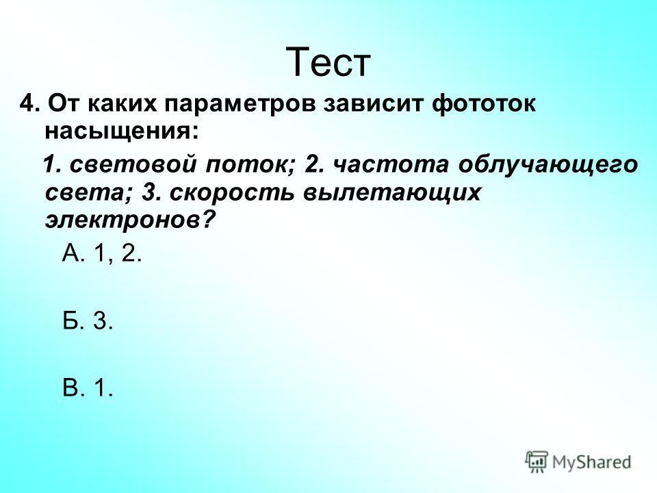 Тест 4. От каких параметров зависит фототок насыщения: 1. световой поток; 2. частота облучающего света; 3. скорость вылетающих электронов? А. 1, 2. Б. 3. В. 1.