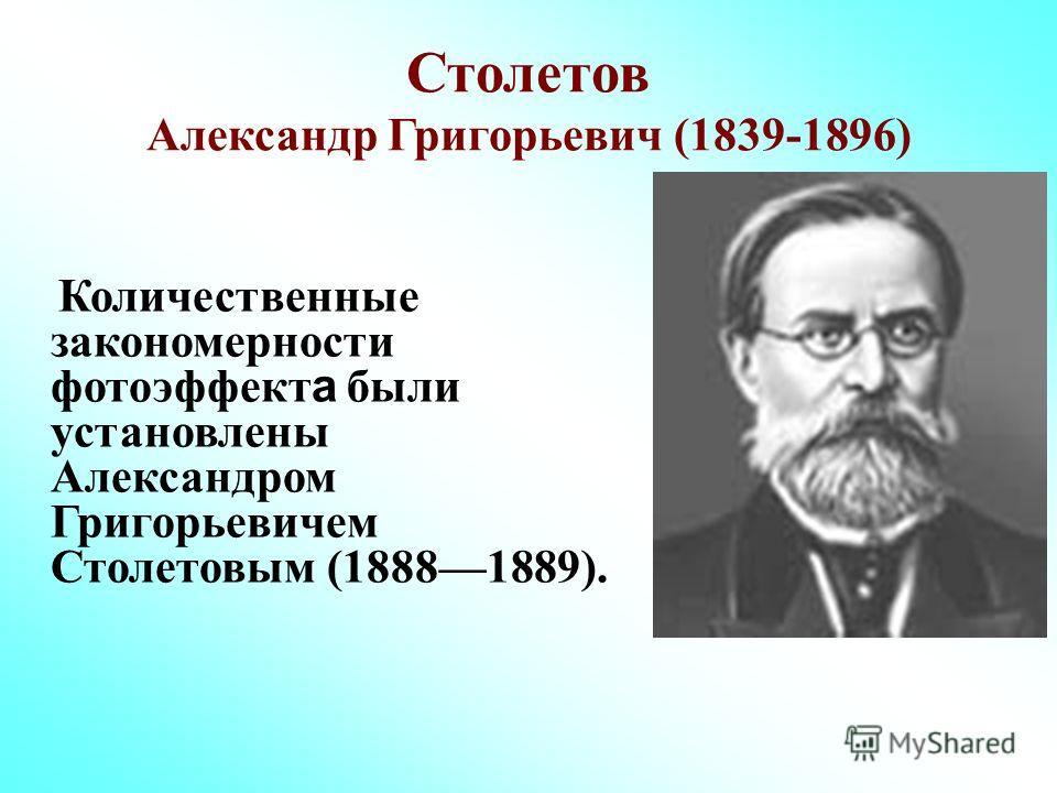 Столетов Александр Григорьевич (1839-1896) Количественные закономерности фотоэффект а были установлены Александром Григорьевичем Столетовым (18881889).
