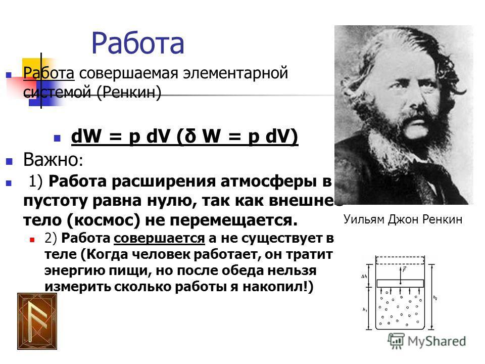 Работа Работа совершаемая элементарной системой (Ренкин) dW = p dV (δ W = p dV) Важно : 1) Работа расширения атмосферы в пустоту равна нулю, так как внешнее тело (космос) не перемещается. 2) Работа совершается а не существует в теле (Когда человек ра