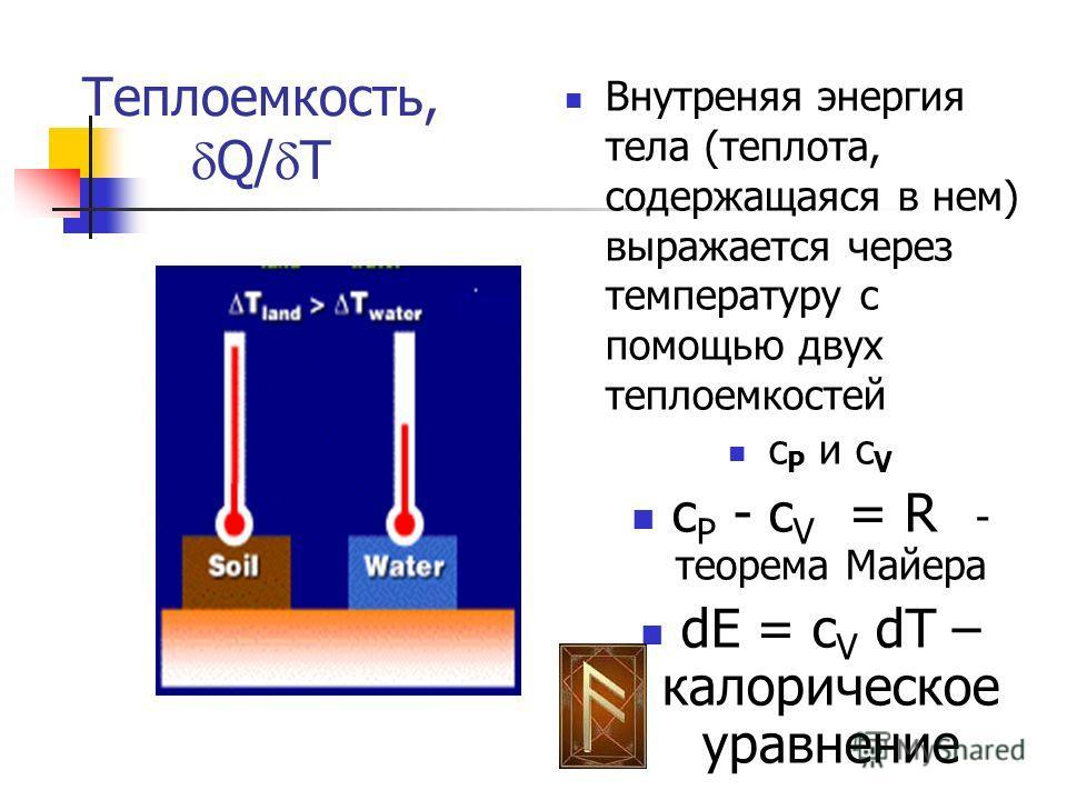 Теплоемкость, Q/ T Внутреняя энергия тела (теплота, содержащаяся в нем) выражается через температуру с помощью двух теплоемкостей c P и c V c P - c V = R - теорема Майера dE = c V dT – калорическое уравнение