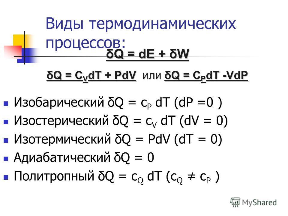 Виды термодинамических процессов: Изобарический δQ = c P dT (dP =0 ) Изостерический δQ = c V dT (dV = 0) Изотермический δQ = PdV (dT = 0) Адиабатический δQ = 0 Политропный δQ = c Q dT (c Q c P ) δQ = dE + δW δQ = C V dT + PdV или δQ = C P dT -VdP