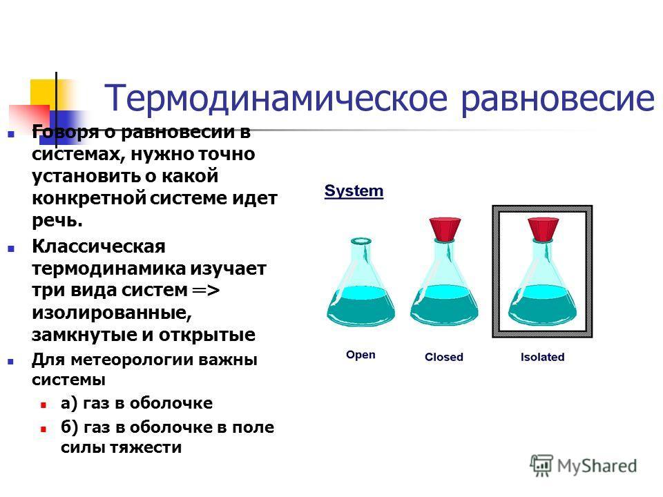 Термодинамическое равновесие Говоря о равновесии в системах, нужно точно установить о какой конкретной системе идет речь. Классическая термодинамика изучает три вида систем > изолированные, замкнутые и открытые Для метеорологии важны системы а) газ в