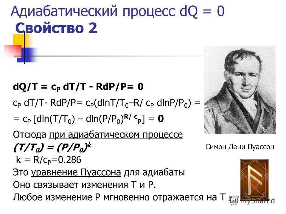 Адиабатический процесс dQ = 0 Свойство 2 dQ/T = c P dT/T - RdP/P= 0 c P dT/T- RdP/P= c P (dlnT/T 0 –R/ c P dlnP/P 0 ) = = c P [dln(T/T 0 ) – dln(P/P 0 ) R/ c P ] = 0 Отсюда при адиабатическом процессе (T/T 0 ) = (P/P 0 ) k k = R/c P =0.286 Это уравне