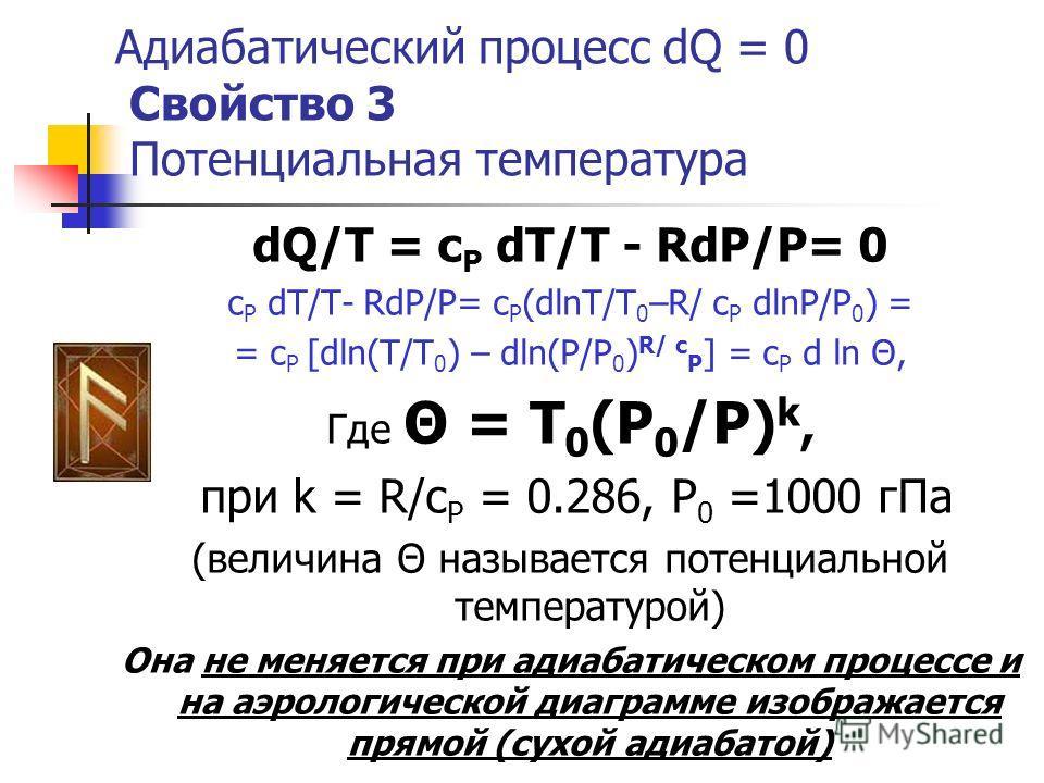 Адиабатический процесс dQ = 0 Свойство 3 Потенциальная температура dQ/T = c P dT/T - RdP/P= 0 c P dT/T- RdP/P= c P (dlnT/T 0 –R/ c P dlnP/P 0 ) = = c P [dln(T/T 0 ) – dln(P/P 0 ) R/ c P ] = c P d ln Θ, Где Θ = T 0 (P 0 /P) k, при k = R/c P = 0.286, P