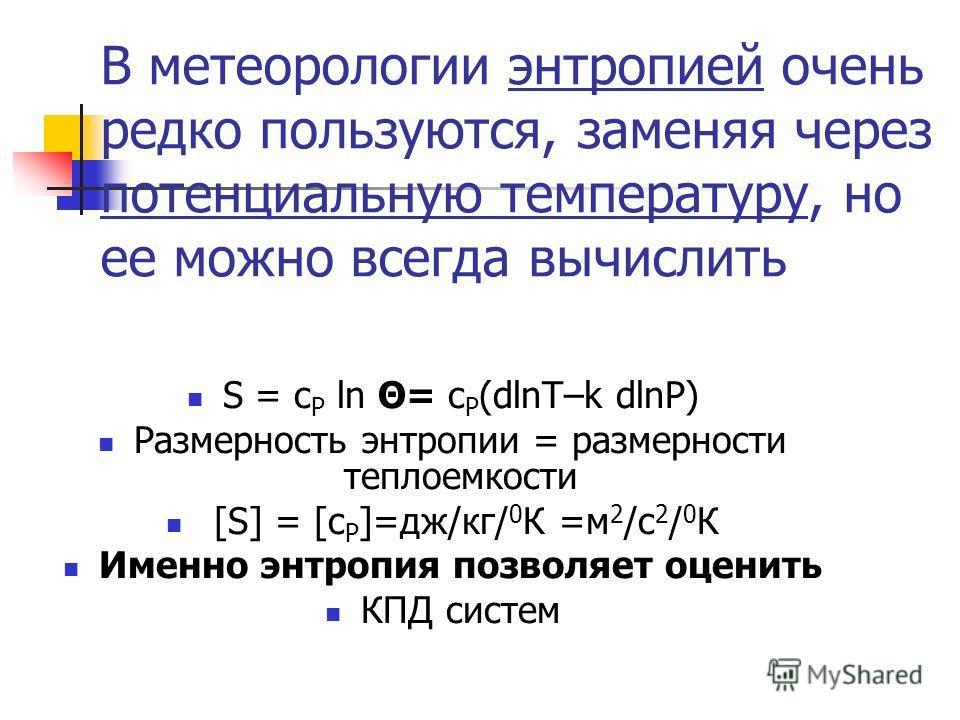 В метеорологии энтропией очень редко пользуются, заменяя через потенциальную температуру, но ее можно всегда вычислить S = c P ln Θ= c P (dlnT–k dlnP) Размерность энтропии = размерности теплоемкости [S] = [c P ]=дж/кг/ 0 К =м 2 /с 2 / 0 К Именно энтр