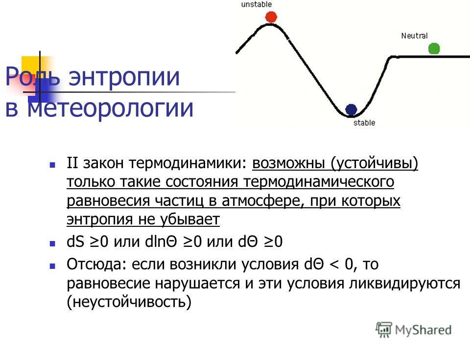 Роль энтропии в метеорологии II закон термодинамики: возможны (устойчивы) только такие состояния термодинамического равновесия частиц в атмосфере, при которых энтропия не убывает dS 0 или dlnΘ 0 или dΘ 0 Отсюда: если возникли условия dΘ < 0, то равно