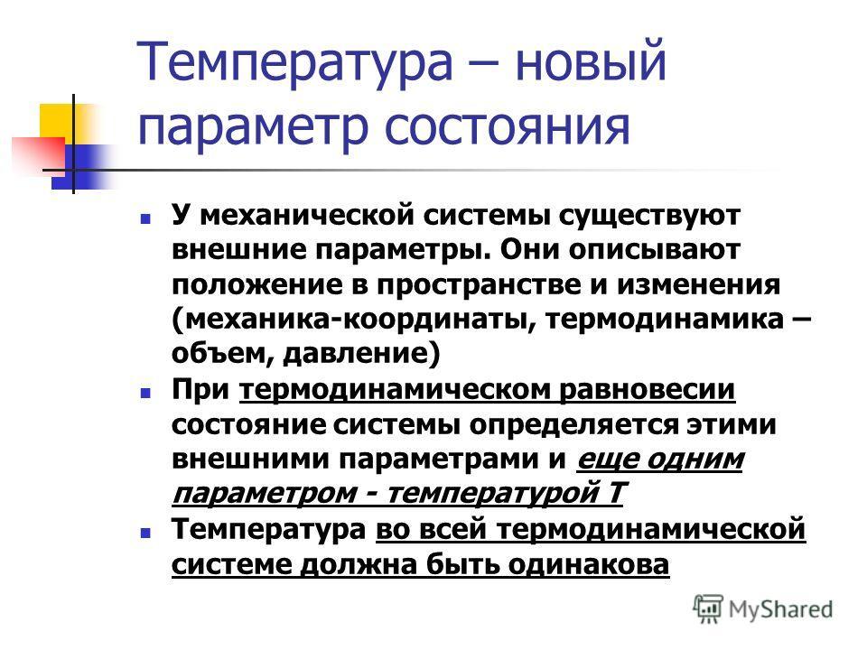 Температура – новый параметр состояния У механической системы существуют внешние параметры. Они описывают положение в пространстве и изменения (механика-координаты, термодинамика – объем, давление) При термодинамическом равновесии состояние системы о