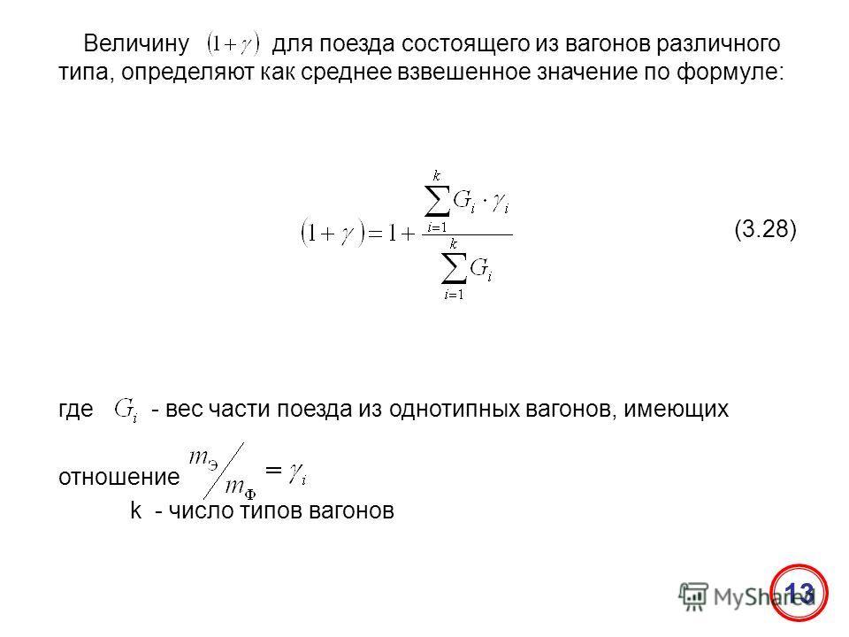Величину для поезда состоящего из вагонов различного типа, определяют как среднее взвешенное значение по формуле: (3.28) где - вес части поезда из однотипных вагонов, имеющих отношение k - число типов вагонов 13