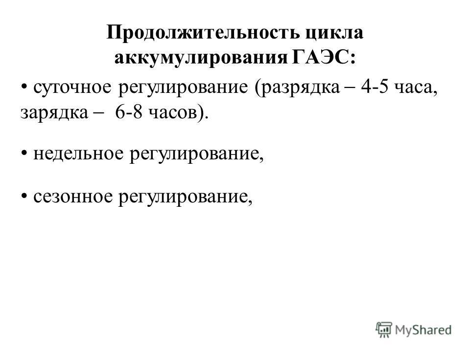 Продолжительность цикла аккумулирования ГАЭС: суточное регулирование (разрядка 4-5 часа, зарядка 6-8 часов). недельное регулирование, сезонное регулирование,