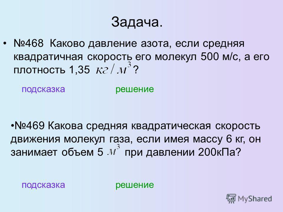 Задача. 468 Каково давление азота, если средняя квадратичная скорость его молекул 500 м/с, а его плотность 1,35 ? подсказка решение 469 Какова средняя квадратическая скорость движения молекул газа, если имея массу 6 кг, он занимает объем 5 при давлен