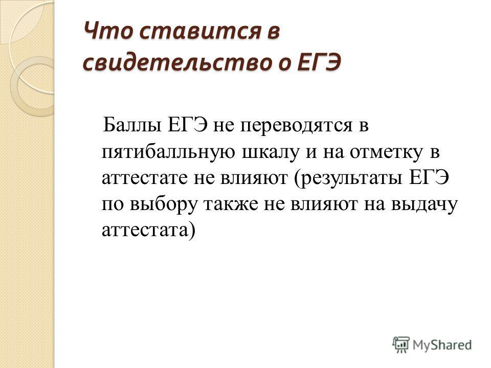 Что ставится в свидетельство о ЕГЭ Баллы ЕГЭ не переводятся в пятибалльную шкалу и на отметку в аттестате не влияют (результаты ЕГЭ по выбору также не влияют на выдачу аттестата)