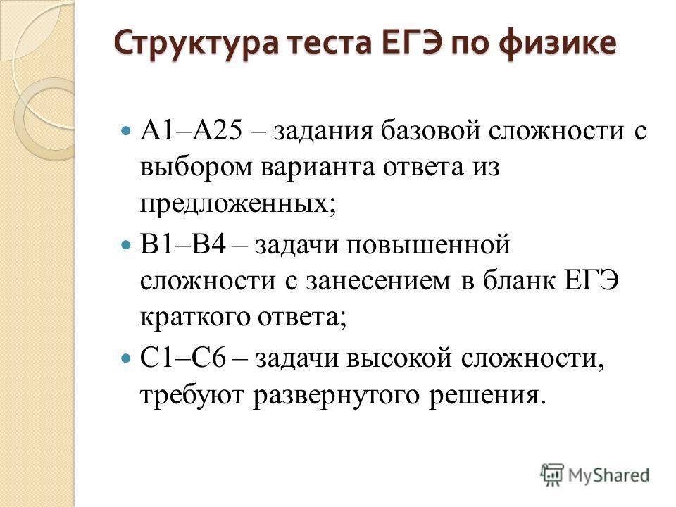Структура теста ЕГЭ по физике А1–А25 – задания базовой сложности с выбором варианта ответа из предложенных; В1–В4 – задачи повышенной сложности с занесением в бланк ЕГЭ краткого ответа; С1–С6 – задачи высокой сложности, требуют развернутого решения.