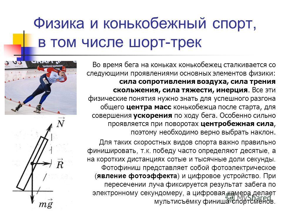 Физика и конькобежный спорт, в том числе шорт-трек Во время бега на коньках конькобежец сталкивается со следующими проявлениями основных элементов физики: сила сопротивления воздуха, сила трения скольжения, сила тяжести, инерция. Все эти физические п