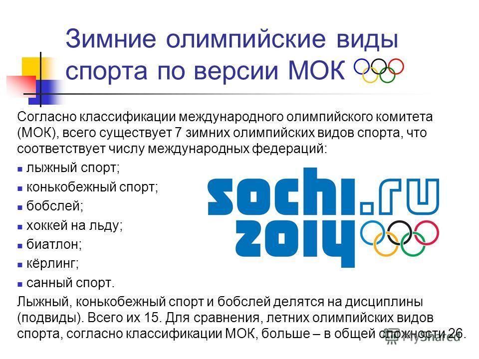 Зимние олимпийские виды спорта по версии МОК Согласно классификации международного олимпийского комитета (МОК), всего существует 7 зимних олимпийских видов спорта, что соответствует числу международных федераций: лыжный спорт; конькобежный спорт; боб