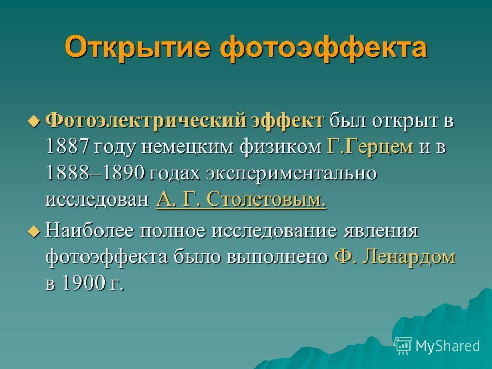 Открытие фотоэффекта Фотоэлектрический эффект был открыт в 1887 году немецким физиком Г.Герцем и в 1888–1890 годах экспериментально исследован А. Г. Столетовым. Фотоэлектрический эффект был открыт в 1887 году немецким физиком Г.Герцем и в 1888–1890 г