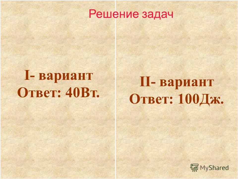 I- вариант Ответ: 40Вт. II- вариант Ответ: 100Дж. Решение задач