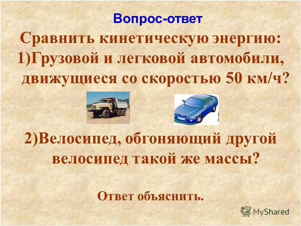 Сравнить кинетическую энергию: 1)Грузовой и легковой автомобили, движущиеся со скоростью 50 км/ч? 2)Велосипед, обгоняющий другой велосипед такой же массы? Ответ объяснить. Вопрос-ответ