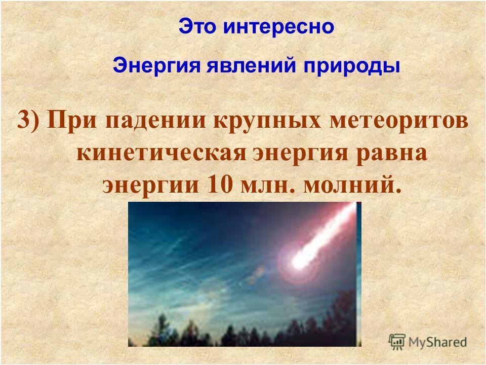 3) При падении крупных метеоритов кинетическая энергия равна энергии 10 млн. молний. Это интересно Энергия явлений природы