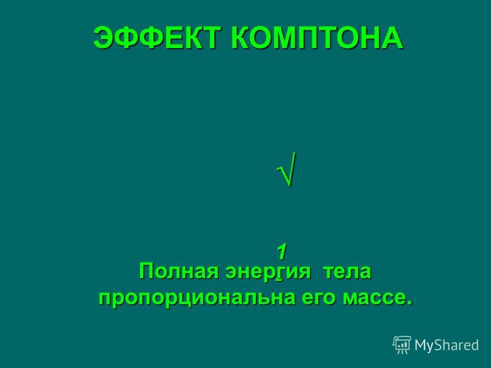 ЭФФЕКТ КОМПТОНА 1 - 1 - Полная энергия тела пропорциональна его массе.
