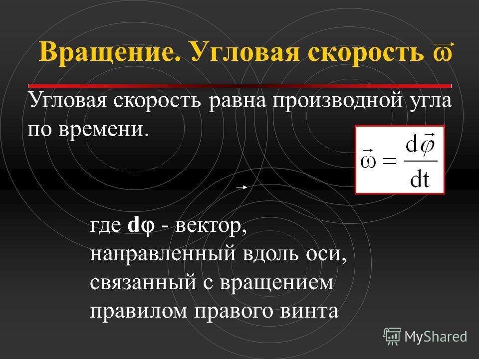 Вращение. Угловая скорость Угловая скорость равна производной угла по времени. где d - вектор, направленный вдоль оси, связанный с вращением правилом правого винта