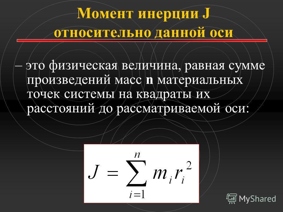 Момент инерции J относительно данной оси – это физическая величина, равная сумме произведений масс n материальных точек системы на квадраты их расстояний до рассматриваемой оси:
