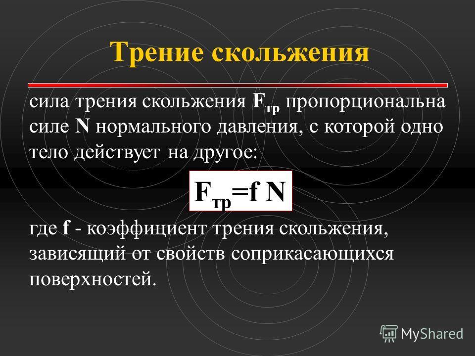 Трение скольжения сила трения скольжения F тp пропорциональна силе N нормального давления, с которой одно тело действует на другое: F тр =f N где f - коэффициент трения скольжения, зависящий от свойств соприкасающихся поверхностей.