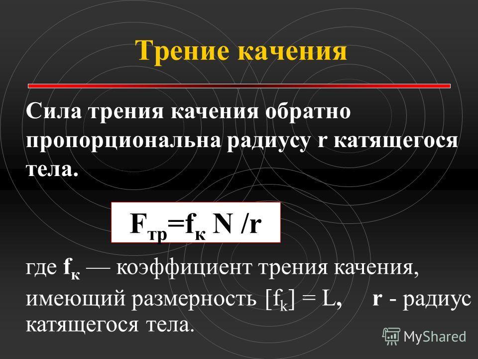 Трение качения Сила трения качения обратно пропорциональна радиусу r катящегося тела. F тр =f к N /r где f к коэффициент трения качения, имеющий размерность [f k ] = L, r - радиус катящегося тела.