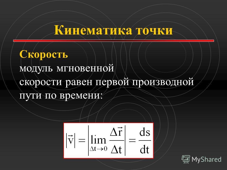 Кинематика точки Скорость модуль мгновенной скорости равен первой производной пути по времени: