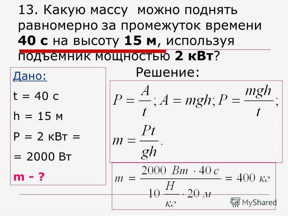 13. Какую массу можно поднять равномерно за промежуток времени 40 с на высоту 15 м, используя подъёмник мощностью 2 кВт? Дано: t = 40 с h = 15 м P = 2 кВт = = 2000 Вт m - ? Решение: