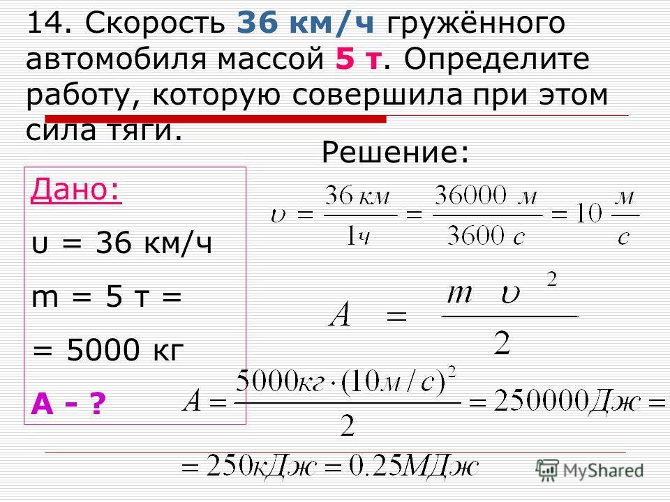 14. Скорость 36 км/ч гружённого автомобиля массой 5 т. Определите работу, которую совершила при этом сила тяги. Дано: υ = 36 км/ч m = 5 т = = 5000 кг A - ? Решение: