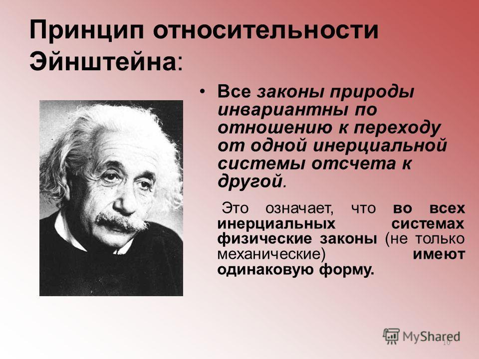 Принцип относительности Эйнштейна: Все законы природы инвариантны по отношению к переходу от одной инерциальной системы отсчета к другой. Это означает, что во всех инерциальных системах физические законы (не только механические) имеют одинаковую форм