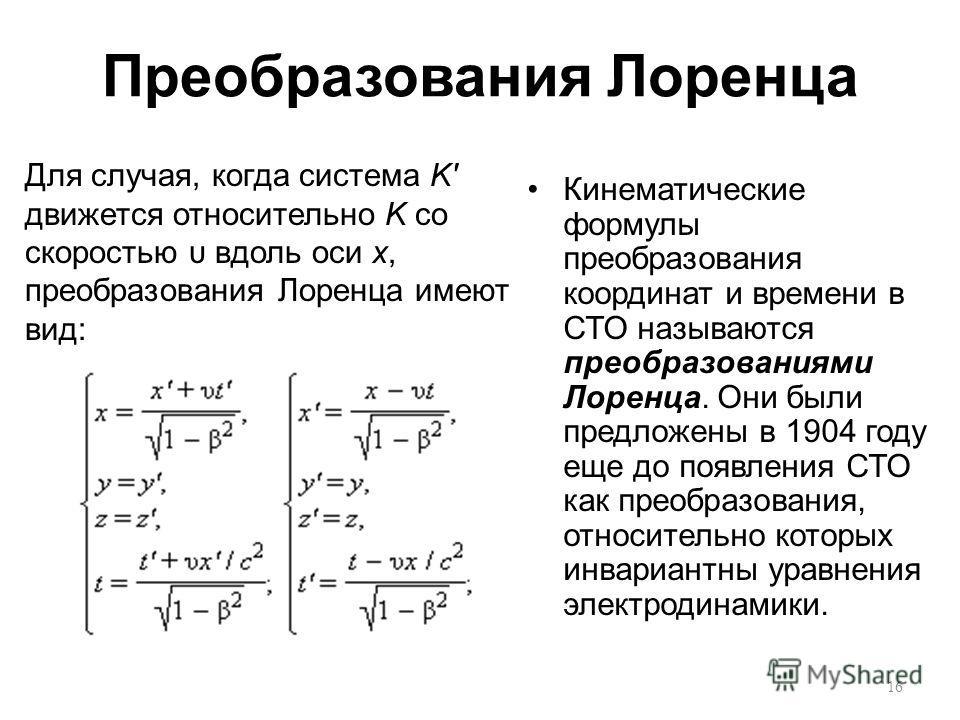 Преобразования Лоренца Кинематические формулы преобразования координат и времени в СТО называются преобразованиями Лоренца. Они были предложены в 1904 году еще до появления СТО как преобразования, относительно которых инвариантны уравнения электродин