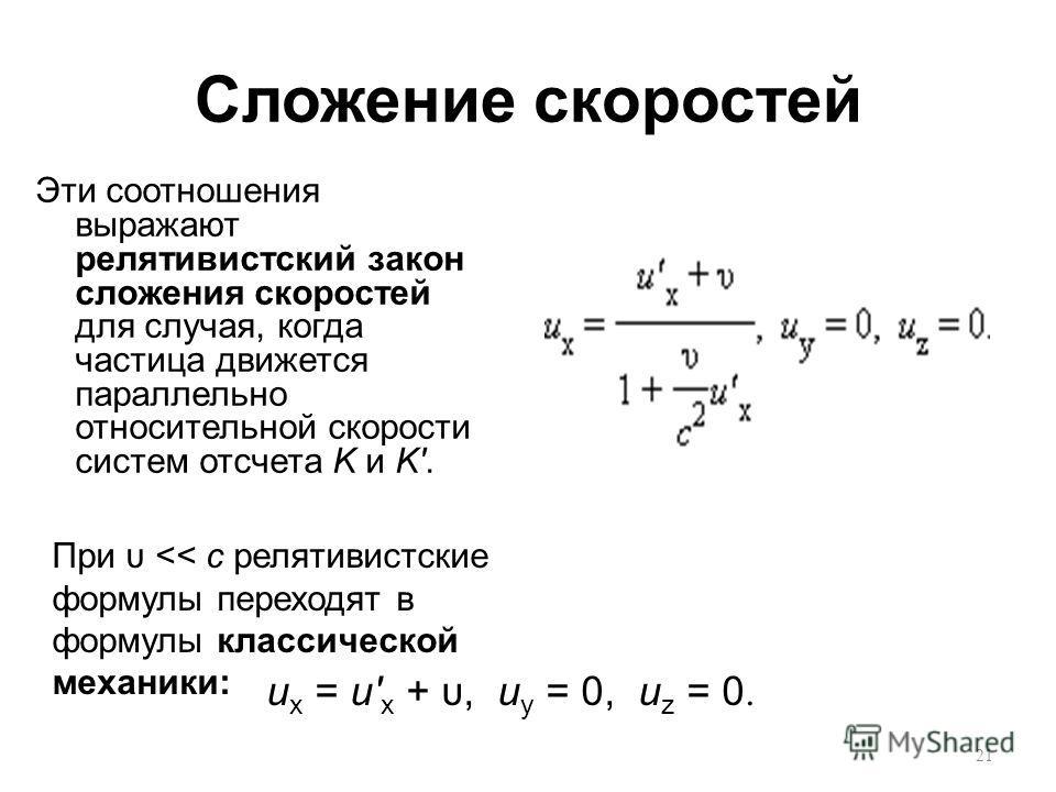 Сложение скоростей Эти соотношения выражают релятивистский закон сложения скоростей для случая, когда частица движется параллельно относительной скорости систем отсчета K и K'. u x = u' x + υ, u y = 0, u z = 0. При υ