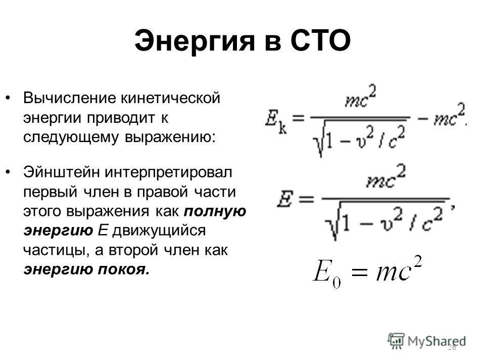 Энергия в СТО Вычисление кинетической энергии приводит к следующему выражению: Эйнштейн интерпретировал первый член в правой части этого выражения как полную энергию E движущийся частицы, а второй член как энергию покоя. 26