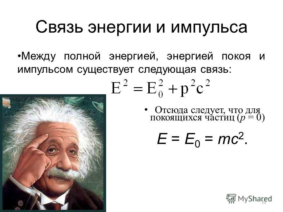 Связь энергии и импульса Отсюда следует, что для покоящихся частиц (p = 0) E = E 0 = mc 2. Между полной энергией, энергией покоя и импульсом существует следующая связь:. 30