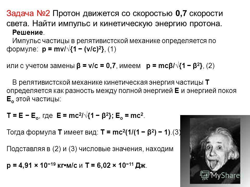 Задача 2 Протон движется со скоростью 0,7 скорости света. Найти импульс и кинетическую энергию протона. Решение. Импульс частицы в релятивистской механике определяется по формуле: p = mv/{1 (v/c) 2 }, (1) или с учетом замены β = v/c = 0,7, имеем p =