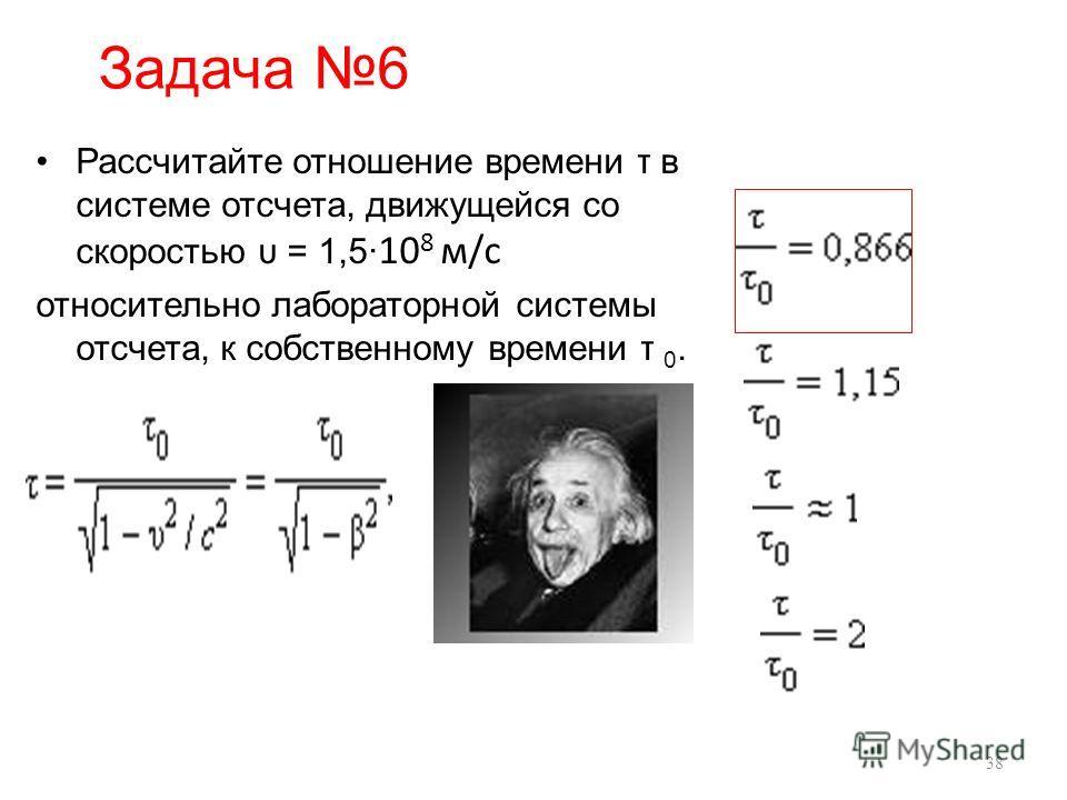 Задача 6 Рассчитайте отношение времени τ в системе отсчета, движущейся со скоростью υ = 1,5 10 8 м/с относительно лабораторной системы отсчета, к собственному времени τ 0. 38