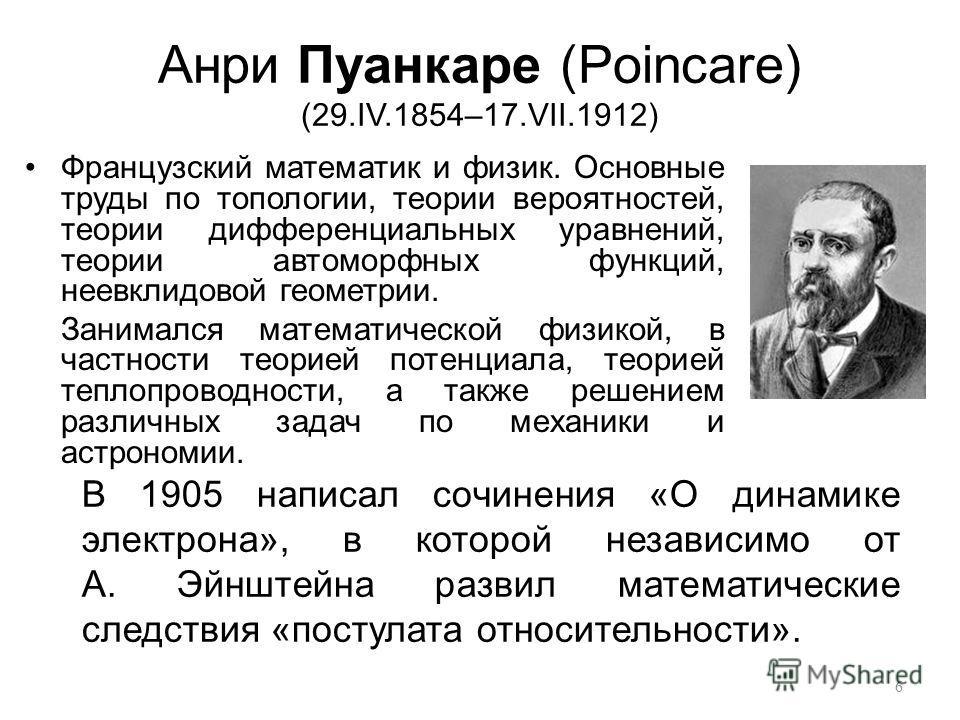 Анри Пуанкаре (Poincare) (29.IV.1854–17.VII.1912) Французский математик и физик. Основные труды по топологии, теории вероятностей, теории дифференциальных уравнений, теории автоморфных функций, неевклидовой геометрии. Занимался математической физикой