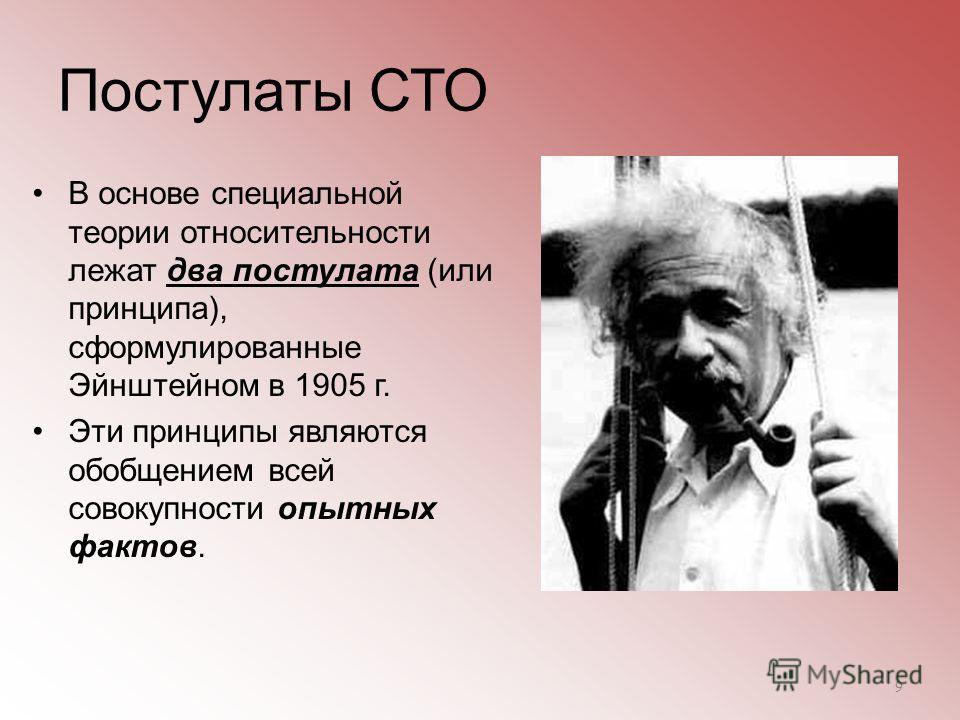 Постулаты СТО В основе специальной теории относительности лежат два постулата (или принципа), сформулированные Эйнштейном в 1905 г. Эти принципы являются обобщением всей совокупности опытных фактов. 9