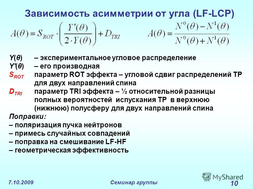 7.10.2009Семинар группы 10 Зависимость асимметрии от угла (LF-LCP) Y(θ) – экспериментальное угловое распределение Y'(θ)– его производная S ROT параметр ROT эффекта – угловой сдвиг распределений TP для двух направлений спина D TRI параметр TRI эффекта
