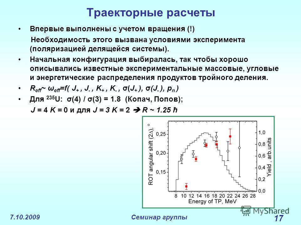 7.10.2009Семинар группы 17 Траекторные расчеты Впервые выполнены с учетом вращения (!) Необходимость этого вызвана условиями эксперимента (поляризацией делящейся системы). Начальная конфигурация выбиралась, так чтобы хорошо описывались известные эксп