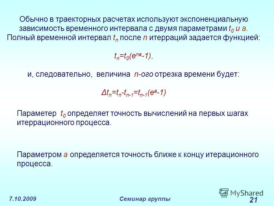 7.10.2009Семинар группы 21 Обычно в траекторных расчетах используют экспоненциальную зависимость временного интервала с двумя параметрами t 0 и a. Полный временной интервал t n после n итерраций задается функцией: t n =t 0 (e na -1), и, следовательно