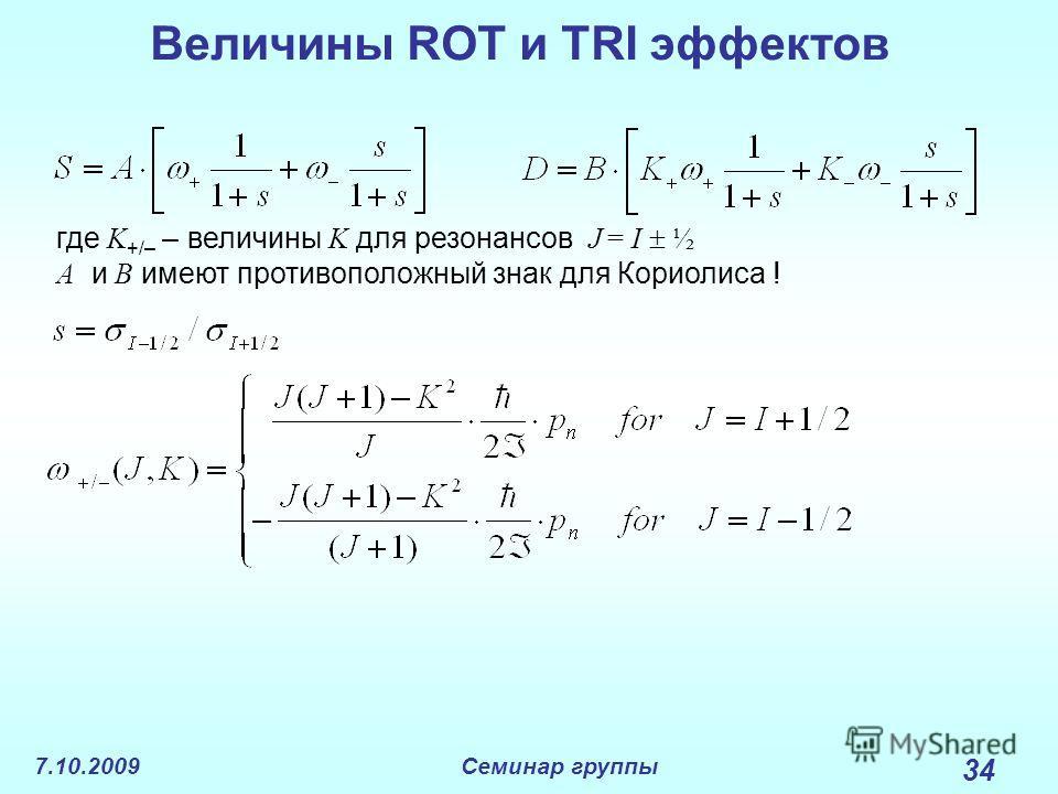 7.10.2009Семинар группы 34 Величины ROT и TRI эффектов где K +/– – величины K для резонансов J = I ½ A и B имеют противоположный знак для Кориолиса !