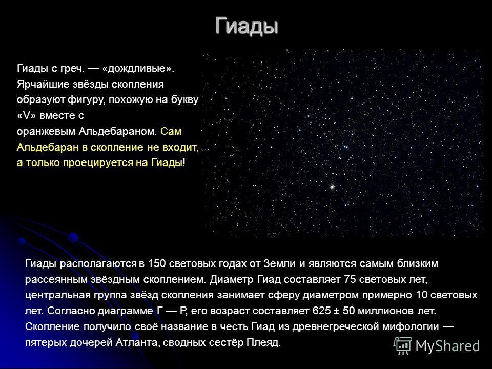 Гиады Гиады с греч. «дождливые». Ярчайшие звёзды скопления образуют фигуру, похожую на букву «V» вместе с оранжевым Альдебараном. Сам Альдебаран в скопление не входит, а только проецируется на Гиады! Гиады располагаются в 150 световых годах от Земли