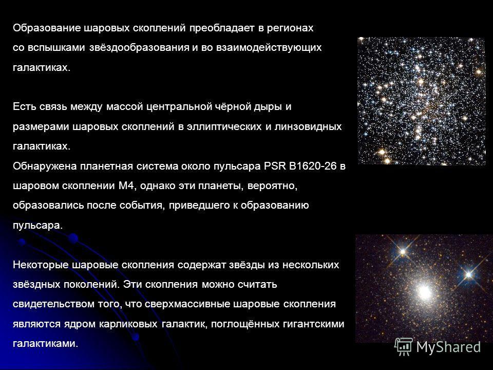 Образование шаровых скоплений преобладает в регионах со вспышками звёздообразования и во взаимодействующих галактиках. Есть связь между массой центральной чёрной дыры и размерами шаровых скоплений в эллиптических и линзовидных галактиках. Обнаружена