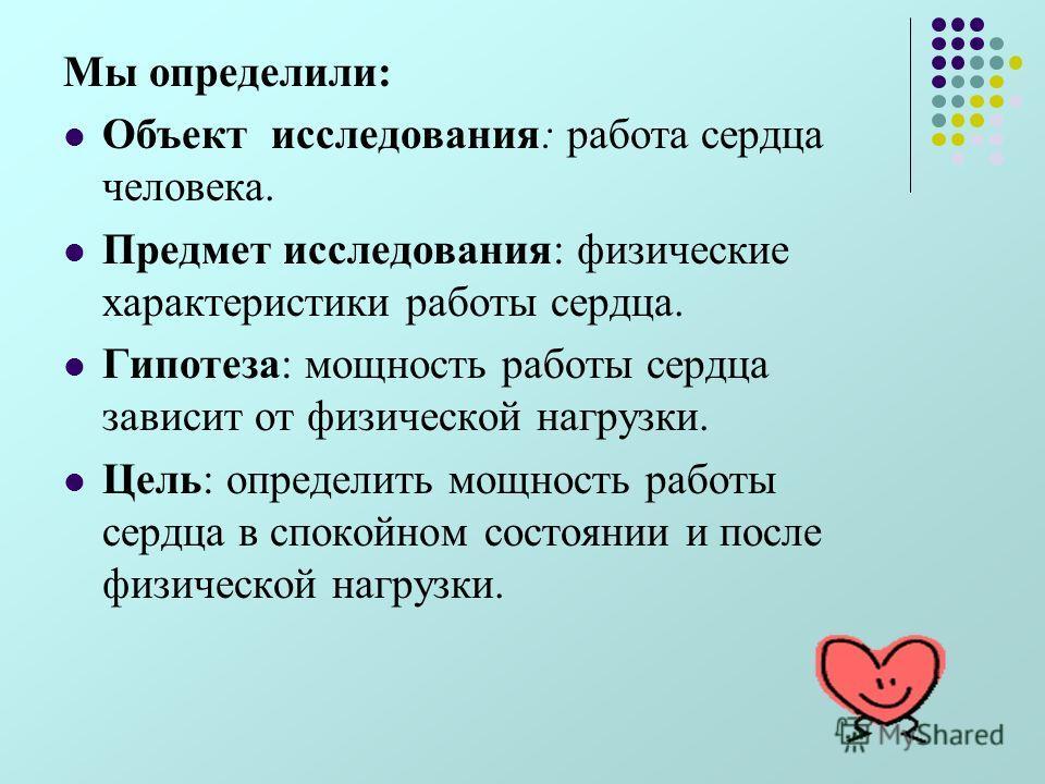 Мы определили: Объект исследования: работа сердца человека. Предмет исследования: физические характеристики работы сердца. Гипотеза: мощность работы сердца зависит от физической нагрузки. Цель: определить мощность работы сердца в спокойном состоянии